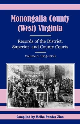 Monongalia County, (West) Virginia: Records of the District, Superior, and County Courts, Volume 6: 1805-1808 (Paperback)