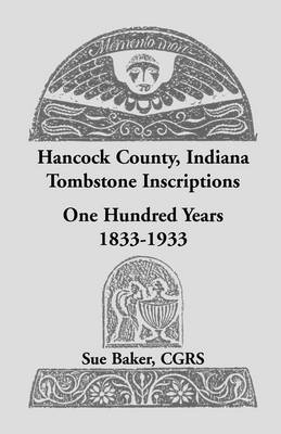 Hancock County, Indiana Tombstone Inscriptions: One Hundred Years, 1833-1933 (Paperback)