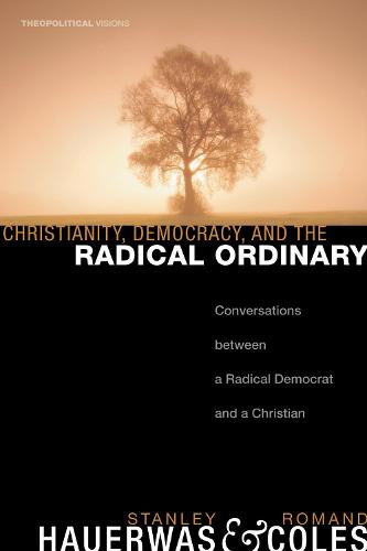 Christianity, Democracy, and the Radical Ordinary: Conversations Between a Radical Democrat and a Christian - Theopolitical Visions (Paperback)