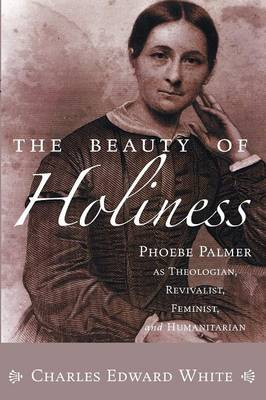 The Beauty of Holiness: Phoebe Palmer as Theologian, Revivalist, Feminist, and Humanitarian (Paperback)