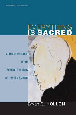 Everything Is Sacred: Spiritual Exegesis in the Political Theology of Henri de Lubac - Theopolitical Visions 3 (Paperback)