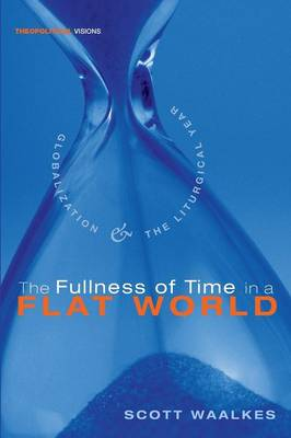 The Fullness of Time in a Flat World: Globalization and the Liturgical Year - Theopolitical Visions (Paperback)