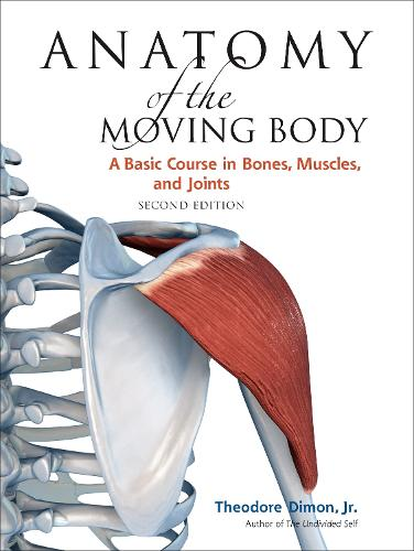 Anatomy of the Moving Body, Second Edition: A Basic Course in Bones, Muscles, and Joints (Paperback)
