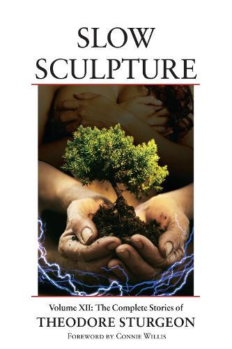 Slow Sculpture: Volume XII: The Complete Stories of Theodore Sturgeon - The Complete Stories of Theodore Sturgeon 12 (Hardback)