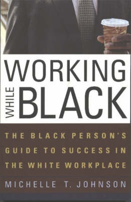 Working While Black: The Black Person's Guide to Success in the White Workplace (Paperback)