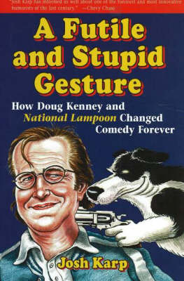 A Futile and Stupid Gesture: How Doug Kenney and National Lampoon Changed Comedy Forever (Hardback)