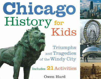 Chicago History for Kids: Triumphs and Tragedies of the Windy City Includes 21 Activities (Paperback)