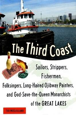The Third Coast: Sailors, Strippers, Fishermen, Folksingers, Long-Haired Ojibway Painters, and God-Save-the-Queen Monarchists of the Great Lakes (Hardback)