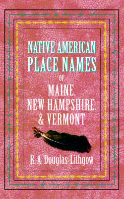 Native American Place Names of Maine, New Hampshire, & Vermont - Native American Place Names (Paperback)