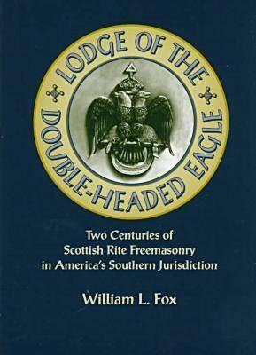 Lodge of the Double-Headed Eagle: Two Centuries of Scottish Rite Freemasonry in America's Southern Jurisdiction (Hardback)
