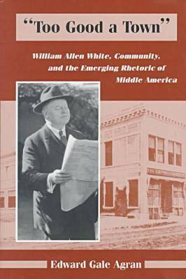 Too Good a Town: William Allen White, Community, and the Emerging Rhetoric of Middle America (Hardback)
