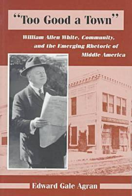 Too Good a Town: William Allen White, Community, and the Emerging Rhetoric of Middle America (Paperback)