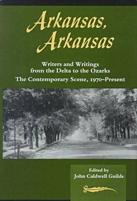 Arkansas, Arkansas 2: Writers and Writings from the Delta to the Ozarks : the Contemporary Scene, 1970-Present (Hardback)