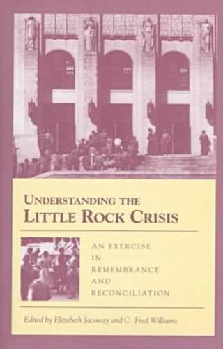 Understanding the Little Rock Crisis: An Exercise in Remembrance and Reconciliation (Hardback)