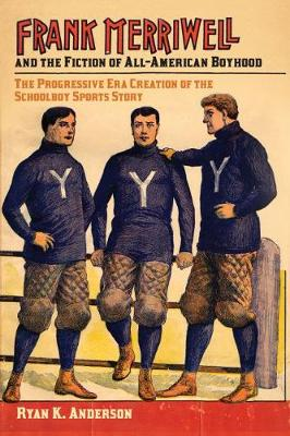 Frank Merriwell and the Fiction of All-American Boyhood: The Progressive Era Creation of the Schoolboy Sports Story - Sport, Culture & Society (Paperback)