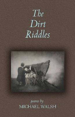 The Dirt Riddles: Poems by Michael Walsh (Paperback)