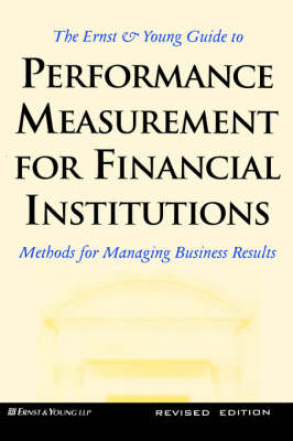 The Ernst & Young Guide to Performance Measurement For Financial Institutions: Methods for Managing Business Results Revised Edition (Hardback)