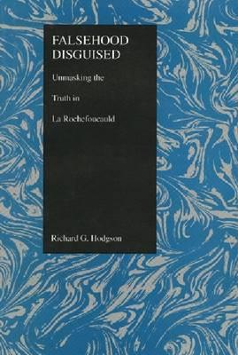 "Falsehood Disguised: Unmasking the Truth in ""La Rochefoucauld"" - Purdue Studies in Romance Literatures v. 7 (Hardback)"
