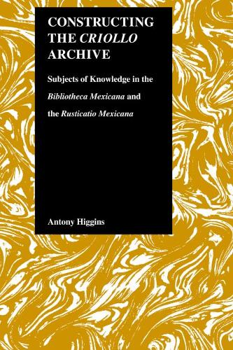 """Constructing the Criollo Archive: Subjects of Knowledge in the """"""""Bibliotheca Mexicana"""""""" and the """"""""Rusticano Mexicana (Hardback)"""