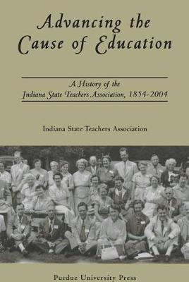 Advancing the Cause of Education: A History of the Indiana State Teachers Association, 1854-2004 (Hardback)