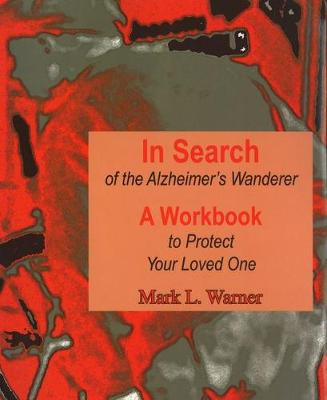 In Search of the Alzheimer's Wanderer: A Workbook to Protect Your Loved One (Spiral bound)
