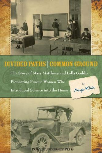 Divided Paths, Common Ground: The Story of Mary Matthews and Lella Gaddis, Pioneering Purdue Women Who Introduced Science into the Home (Paperback)
