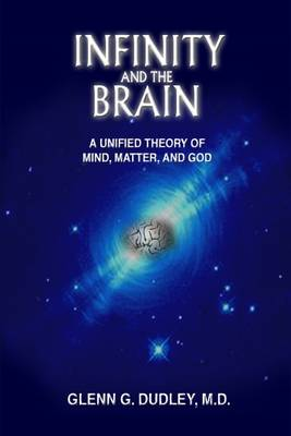 Infinity and the Brain: A Unified Theory of Mind, Matter and God (Hardback)