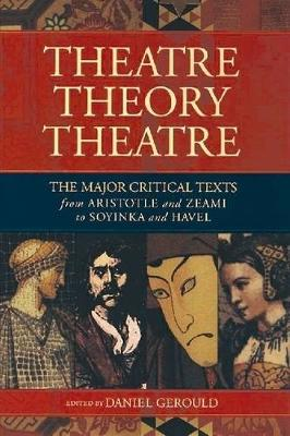 Theatre Theory Theatre: The Major Critical Texts from Aristotle and Zeami to Soyinka and Havel (Paperback)