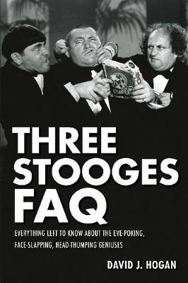 Three Stooges FAQ: Everything Left to Know About the Eye-Poking, Face-Slapping, Head-Thumping Geniuses (Paperback)