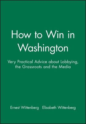 How to Win in Washington: Very Practical Advice about Lobbying, the Grassroots and the Media (Hardback)