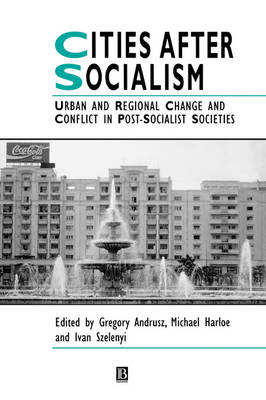 Cities After Socialism: Urban and Regional Change and Conflict in Post-Socialist Societies - Studies in Urban and Social Change (Hardback)