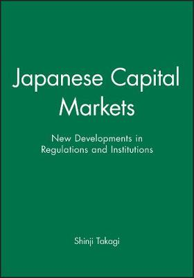 Japanese Capital Markets: New Developments in Regulations and Institutions (Hardback)
