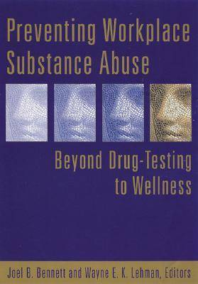 Preventing Workplace Substance Abuse: Beyond Drug Testing to Wellness (Hardback)