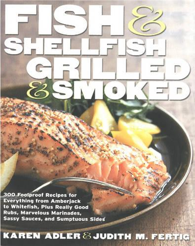 Fish & Shellfish, Grilled & Smoked: 300 Foolproof Recipes for Everything from Amberjack to Whitefish, Plus Really Good Rubs, Marvelous Marinades, Sassy Sauces, and Sumptuous Sides (Hardback)