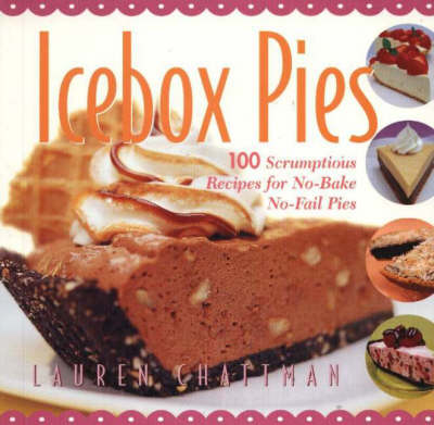 Icebox Pies: 100 Scrumptious Recipes for No-bake No-fail Pies (Hardback)