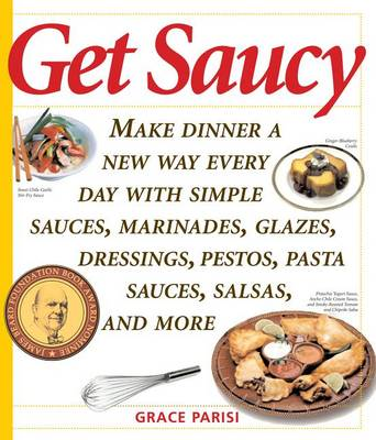 Get Saucy: Make Dinner A New Way Every Day With Simple Sauces, Marinades, Dressings, Glazes, Pestos, Pasta Sauces, Salsas, And More (Paperback)