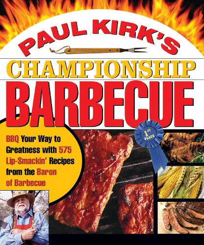 Paul Kirk's Championship Barbecue: Barbecue Your Way to Greatness With 575 Lip-Smackin' Recipes from the Baron of Barbecue (Paperback)