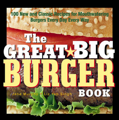 The Great Big Burger Book: 100 New and Classic Recipes for Mouth-watering Burgers Every Day Every Way (Paperback)