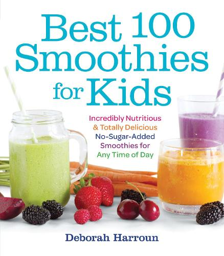 Best 100 Smoothies for Kids: Incredibly Nutritious and Totally Delicious No-Sugar-Added Smoothies for Any Time of Day (Paperback)