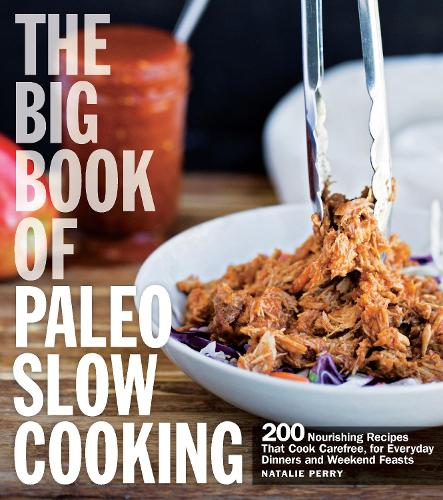 The Big Book of Paleo Slow Cooking: 200 Nourishing Recipes That Cook Carefree, for Everyday Dinners and Weekend Feasts (Paperback)