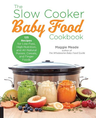 The Slow Cooker Baby Food Cookbook: 125 Recipes for Low-Fuss, High-Nutrition, and All-Natural Purees, Cereals, and Finger Foods (Paperback)
