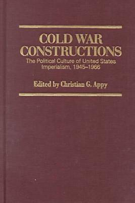 Cold War Constructions: The Political Culture of United States Imperialism, 1945-66 - Culture, Politics & the Cold War (Hardback)
