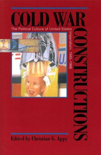 Cold War Constructions: The Political Culture of United States Imperialism, 1945-66 - Culture, Politics & the Cold War (Paperback)