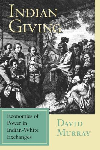 Indian Giving: Economies of Power in Early Indian-white Exchanges - Native Americans of the Northeast: Culture, History & the Contemporary (Paperback)