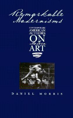 Remarkable Modernisms: Contemporary American Authors on Modern Art (Hardback)