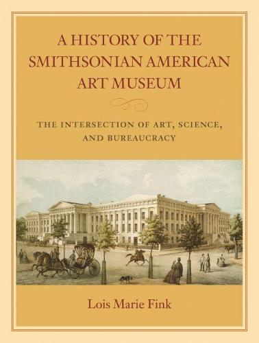 A History of the Smithsonian American Art Museum: The Intersection of Art, Science, and Bureaucracy (Hardback)