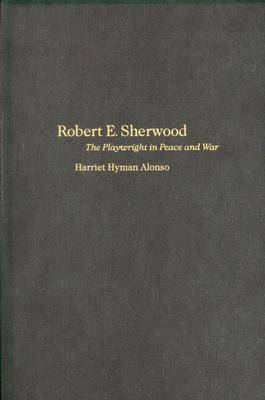 Robert E. Sherwood: The Playwright in Peace and War (Hardback)