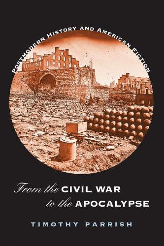 From the Civil War to the Apocalypse: Postmodern History and American Fiction (Paperback)