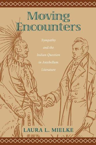 Moving Encounters: Sympathy and the Indian Question in Antebellum Literature - Native Americans of the Northeast: Culture, History & the Contemporary (Paperback)
