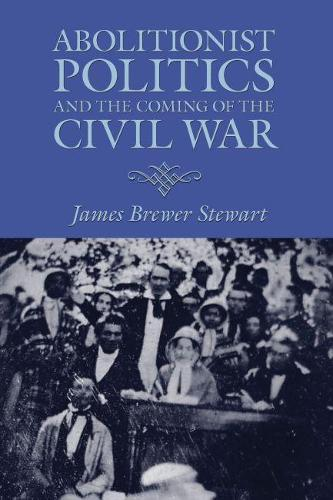 Abolitionist Politics and the Coming of the Civil War (Paperback)